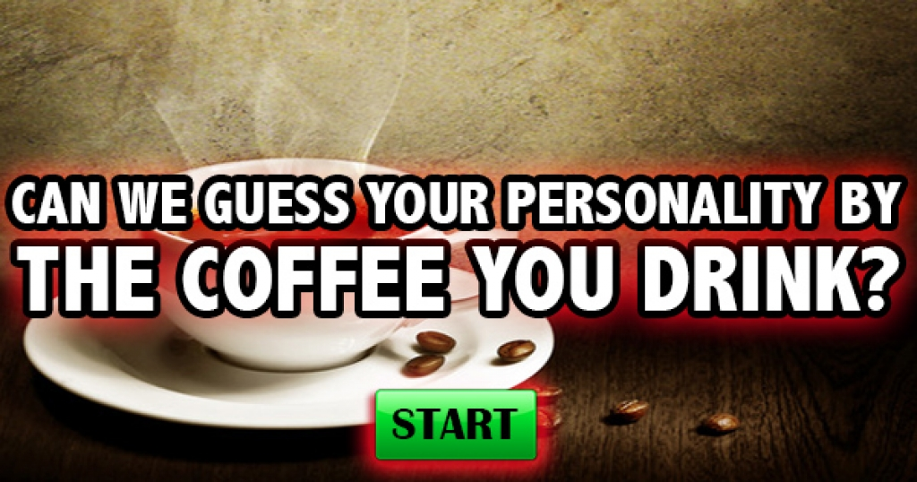 Can We Guess Your Personality By The Coffee You Drink?