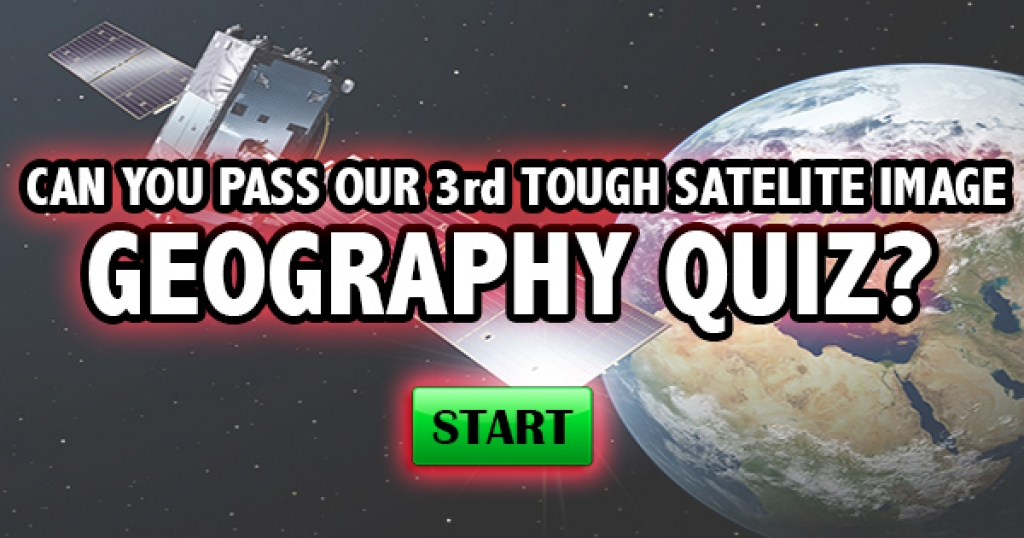 Can You Pass Our 3rd Tough Satellite Image Geography Quiz?