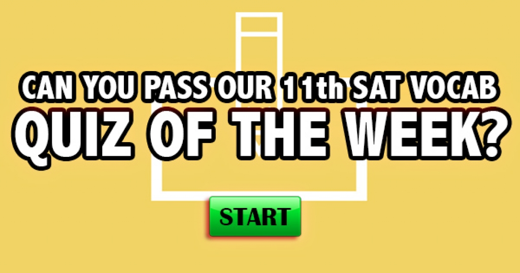 Can You Pass Our 11th SAT Vocabulary Quiz Of The Week?