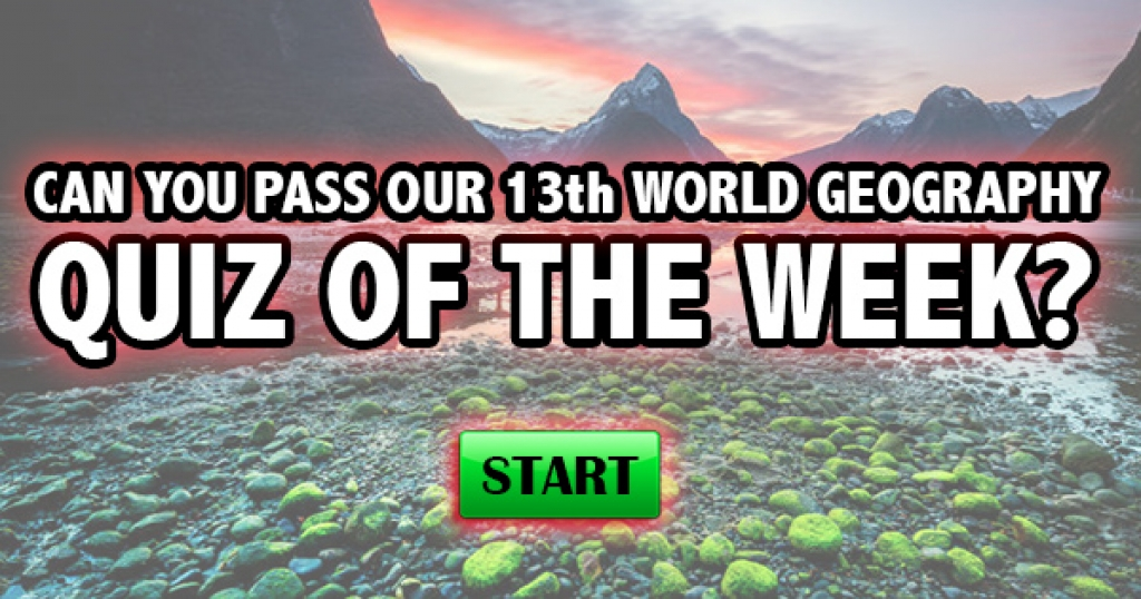 Can You Pass Our 13th World Geography Quiz of the Week?