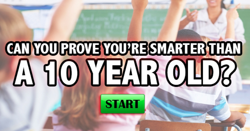 Can You Prove You're Smarter Than A 10 Year Old?